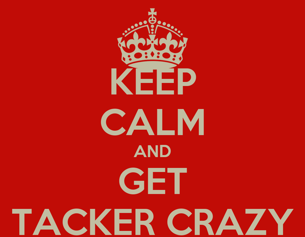 KEEP CALM AND GET TACKER CRAZY