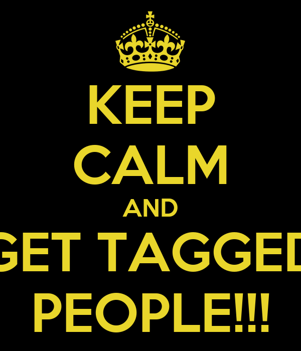 KEEP CALM AND GET TAGGED PEOPLE!!!