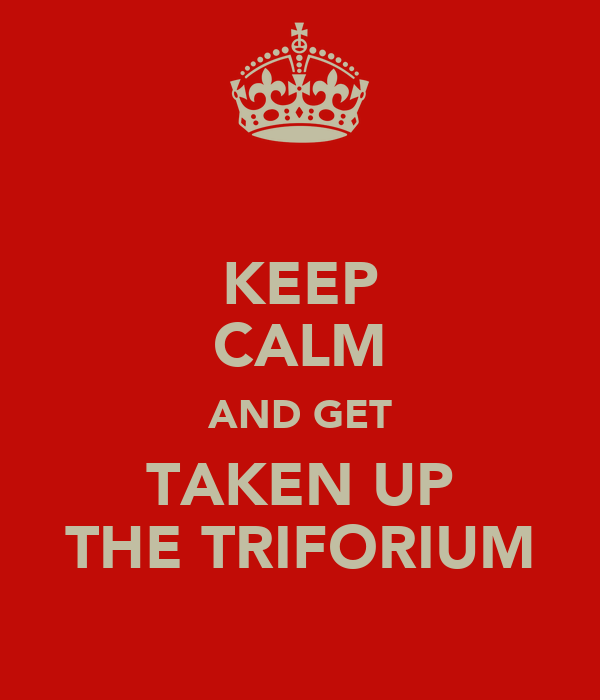 KEEP CALM AND GET TAKEN UP THE TRIFORIUM