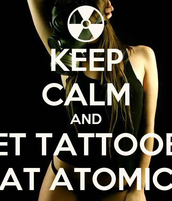 KEEP CALM AND GET TATTOOED AT ATOMIC