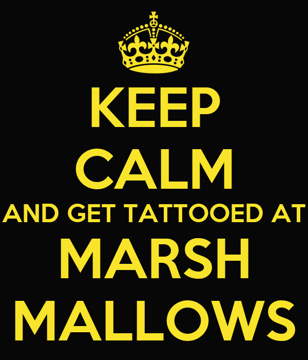 KEEP CALM AND GET TATTOOED AT MARSH MALLOWS