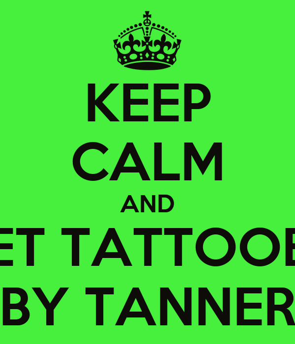 KEEP CALM AND GET TATTOOED BY TANNER