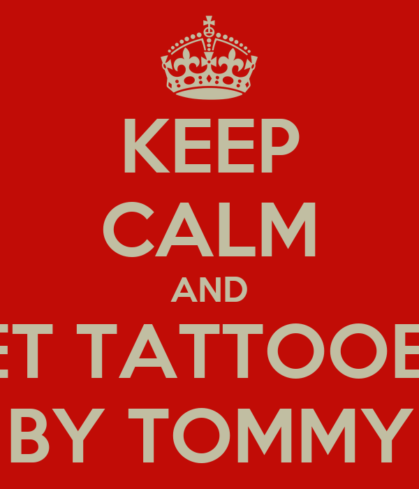 KEEP CALM AND GET TATTOOED  BY TOMMY