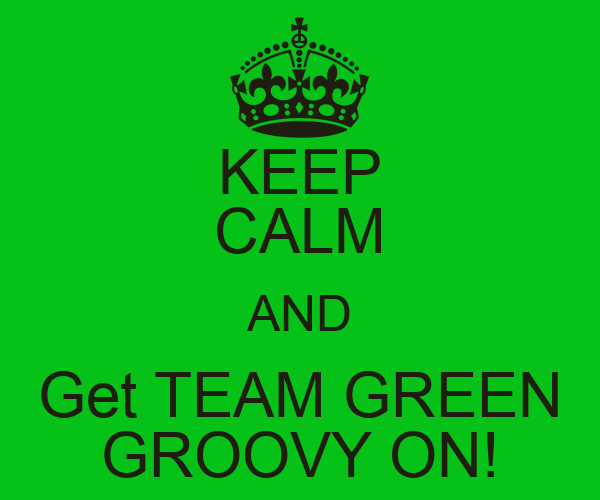 KEEP CALM AND Get TEAM GREEN GROOVY ON!