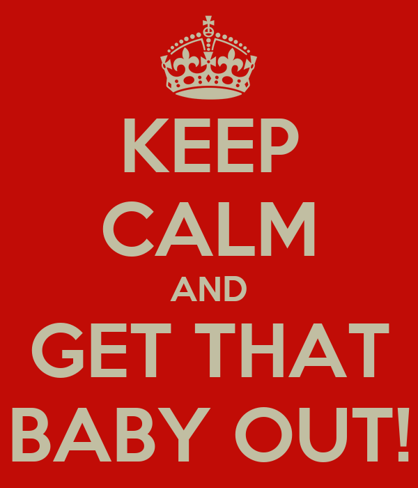 KEEP CALM AND GET THAT BABY OUT!