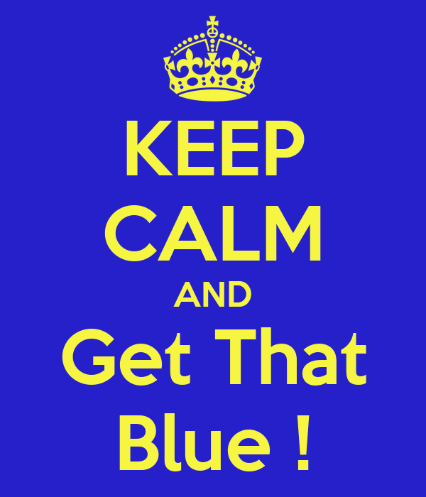 KEEP CALM AND Get That Blue !
