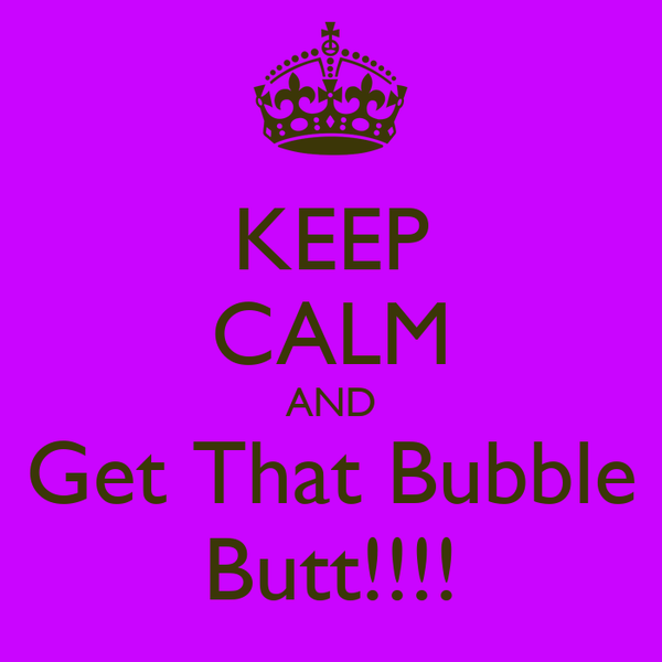 KEEP CALM AND Get That Bubble Butt!!!!
