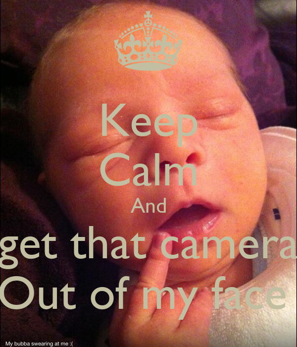 Keep Calm And get that camera Out of my face