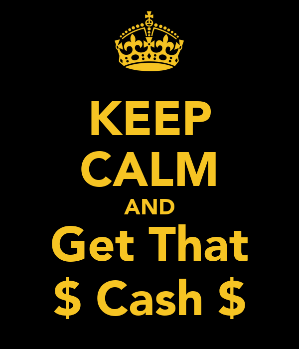 KEEP CALM AND Get That $ Cash $