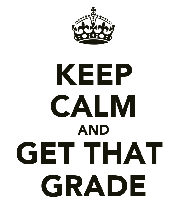 KEEP CALM AND GET THAT  GRADE