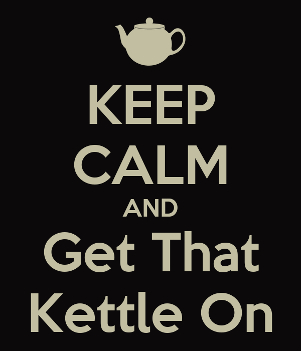 KEEP CALM AND Get That Kettle On