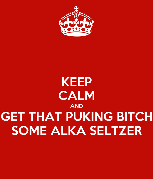 KEEP CALM AND GET THAT PUKING BITCH SOME ALKA SELTZER