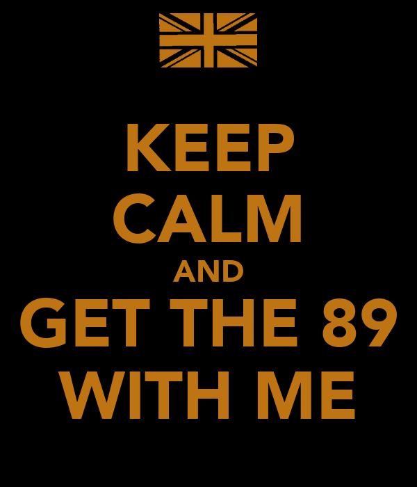 KEEP CALM AND GET THE 89 WITH ME