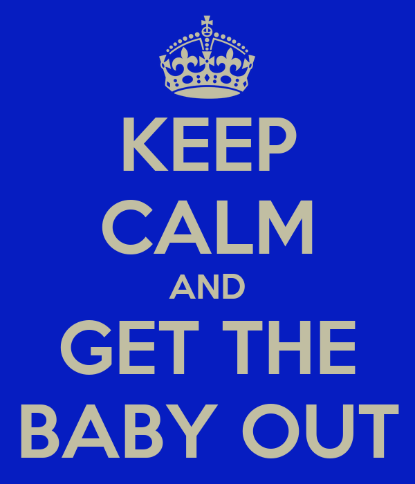 KEEP CALM AND GET THE BABY OUT