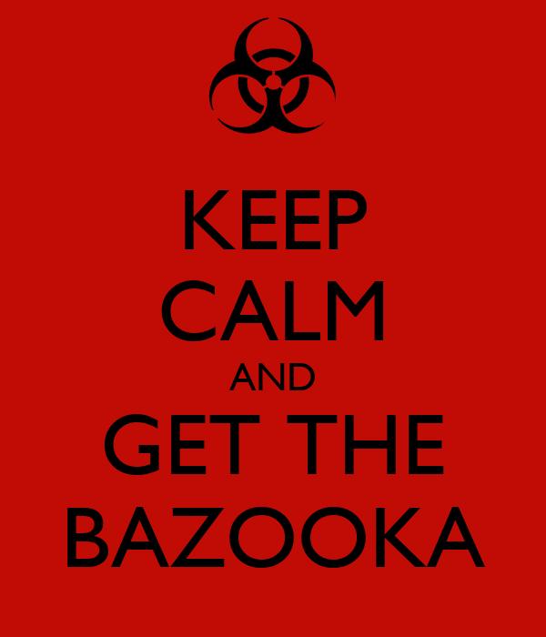 KEEP CALM AND GET THE BAZOOKA