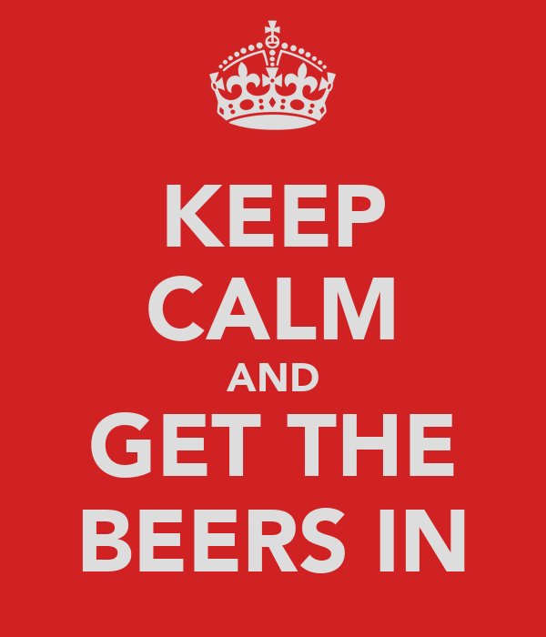 KEEP CALM AND GET THE BEERS IN