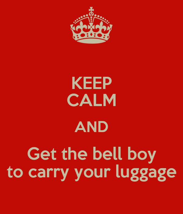 KEEP CALM AND Get the bell boy to carry your luggage