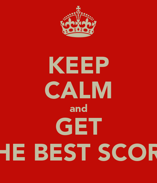 KEEP CALM and GET THE BEST SCORE