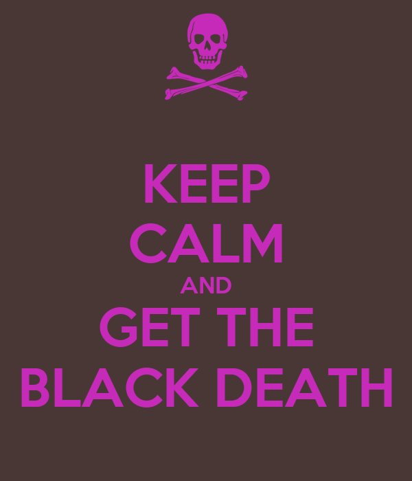 KEEP CALM AND GET THE BLACK DEATH
