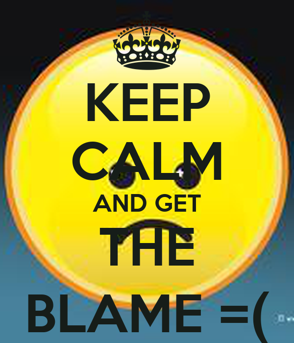 KEEP CALM AND GET THE BLAME =(
