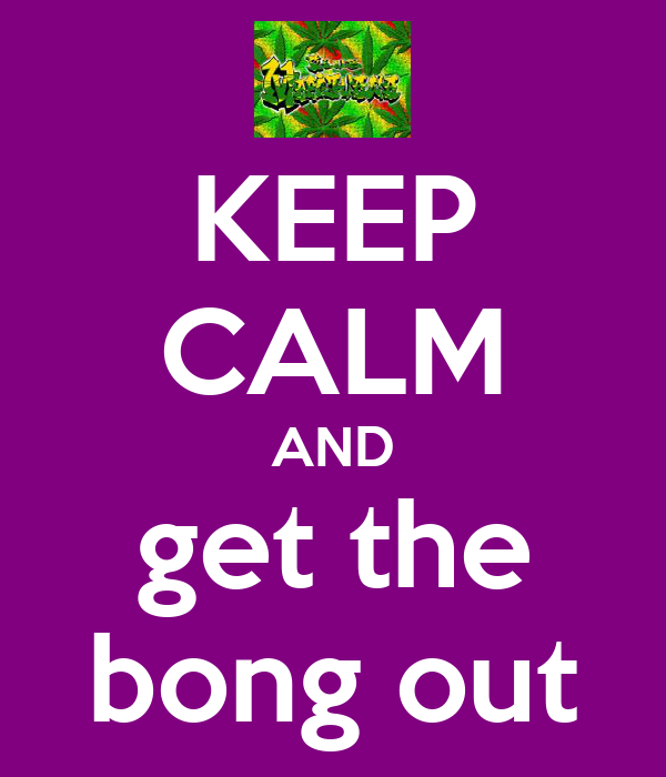 KEEP CALM AND get the bong out