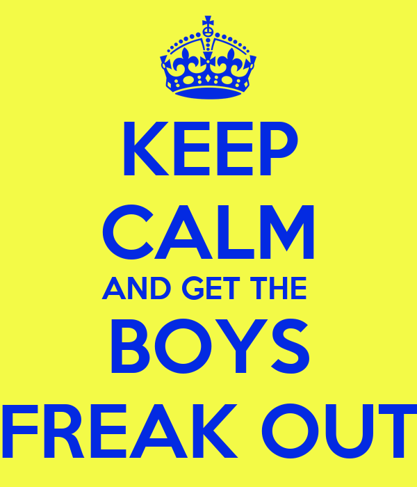 KEEP CALM AND GET THE  BOYS FREAK OUT