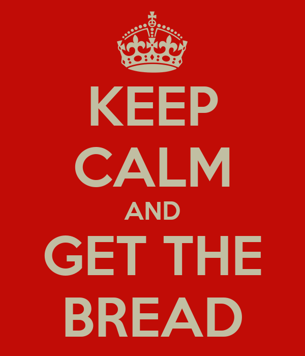 KEEP CALM AND GET THE BREAD