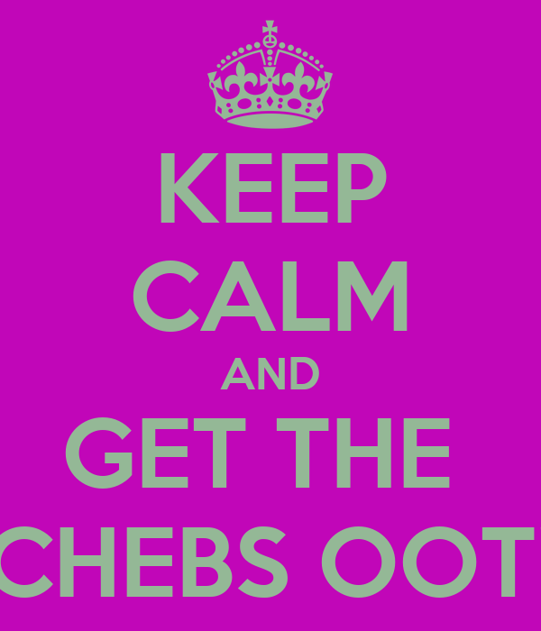 KEEP CALM AND GET THE  CHEBS OOT!