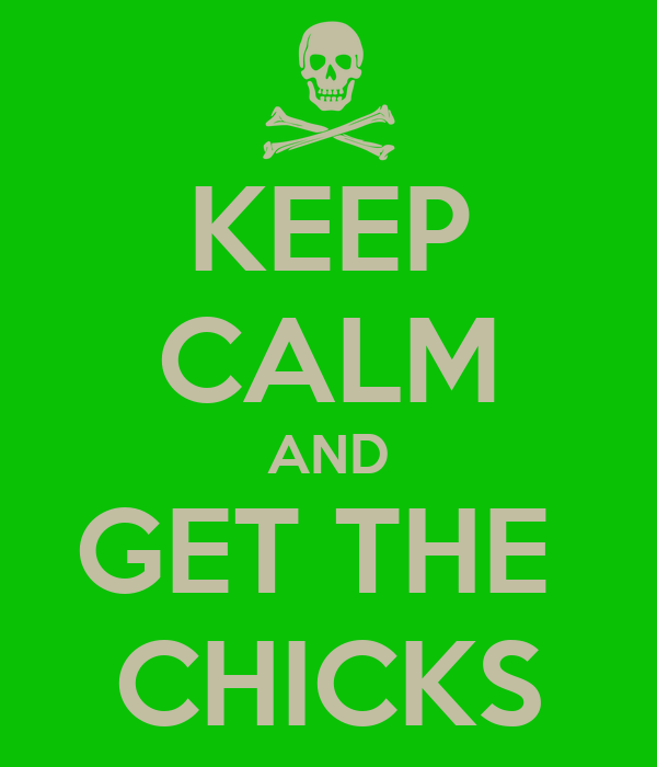 KEEP CALM AND GET THE  CHICKS