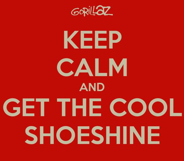 KEEP CALM AND GET THE COOL SHOESHINE