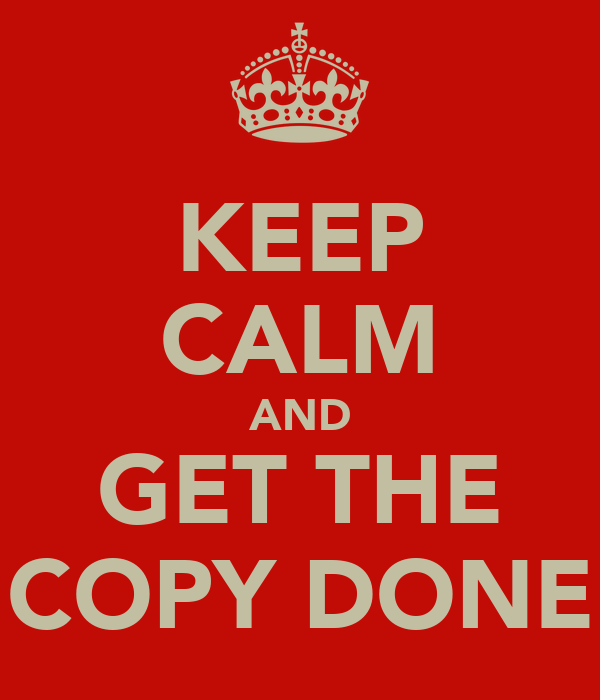 KEEP CALM AND GET THE COPY DONE