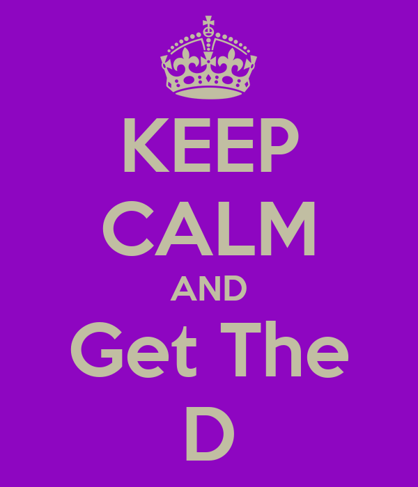 KEEP CALM AND Get The D