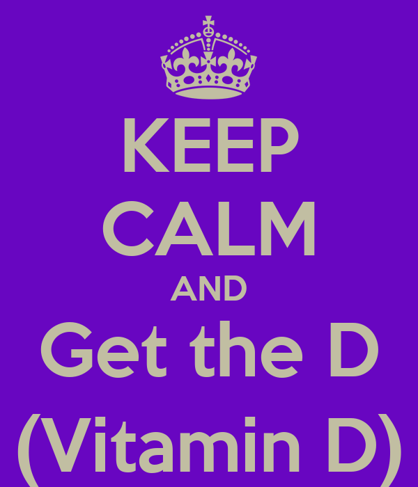 KEEP CALM AND Get the D (Vitamin D)