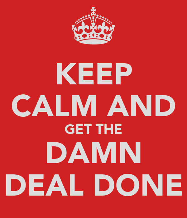 KEEP CALM AND GET THE DAMN DEAL DONE