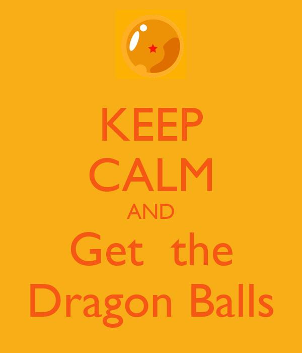 KEEP CALM AND Get  the Dragon Balls