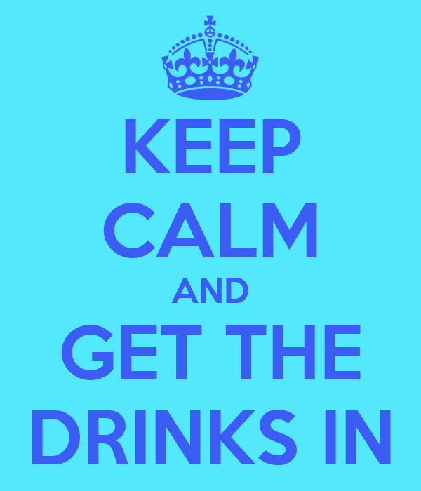 KEEP CALM AND GET THE DRINKS IN