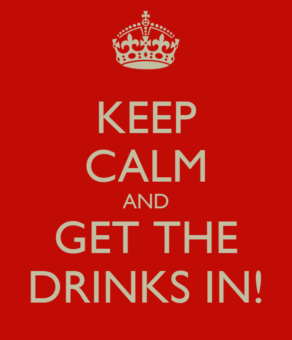 KEEP CALM AND GET THE DRINKS IN!