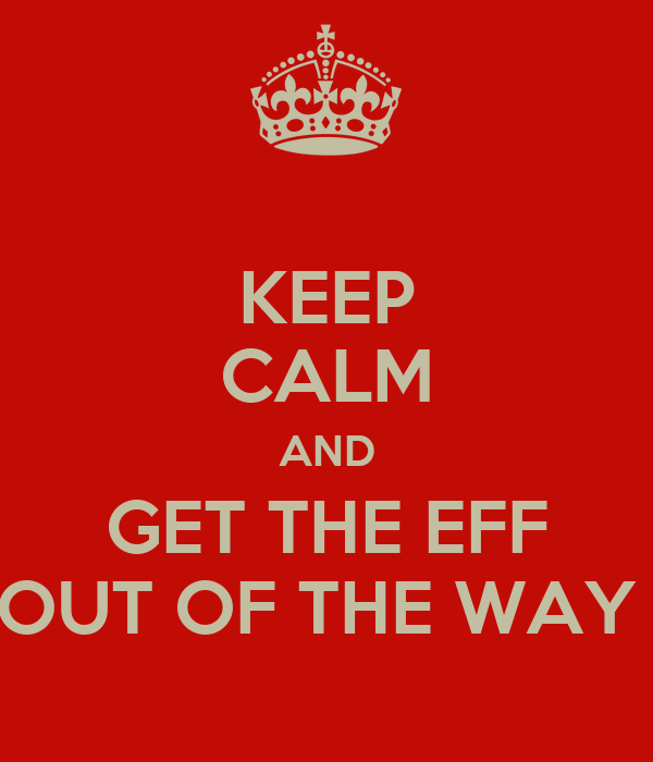 KEEP CALM AND GET THE EFF OUT OF THE WAY