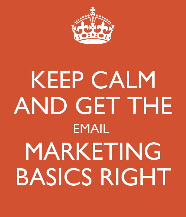 KEEP CALM AND GET THE EMAIL  MARKETING BASICS RIGHT