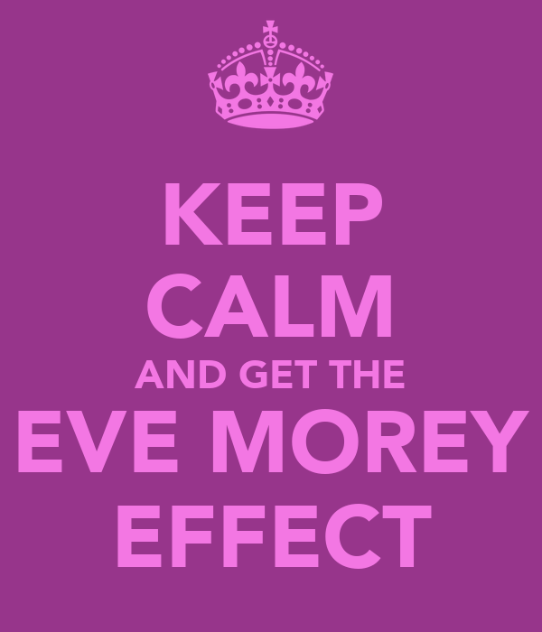 KEEP CALM AND GET THE EVE MOREY EFFECT