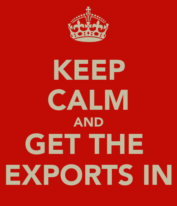 KEEP CALM AND GET THE  EXPORTS IN
