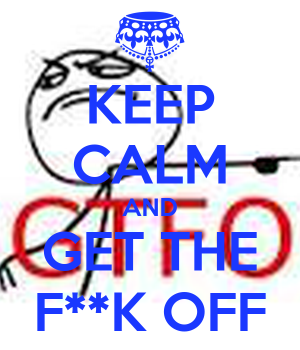 KEEP CALM AND GET THE F**K OFF