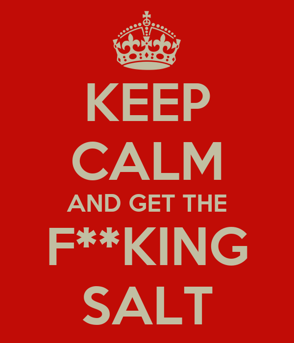 KEEP CALM AND GET THE F**KING SALT