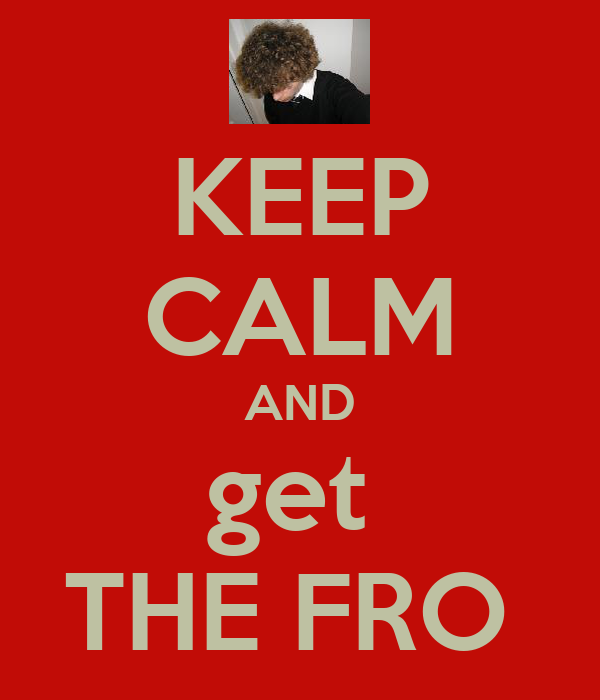KEEP CALM AND get  THE FRO