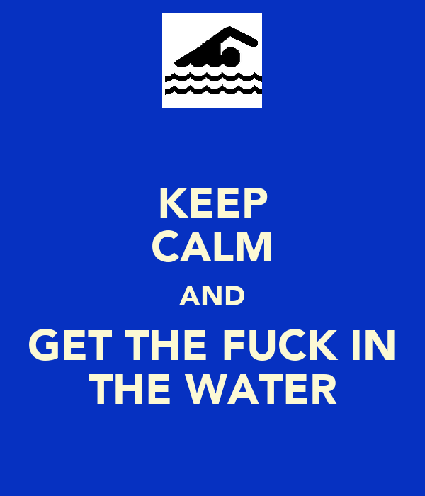 KEEP CALM AND GET THE FUCK IN THE WATER