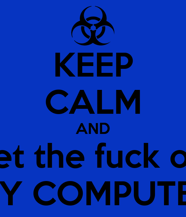 KEEP CALM AND get the fuck off MY COMPUTER