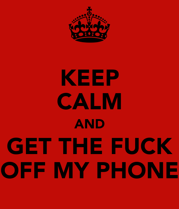 KEEP CALM AND GET THE FUCK OFF MY PHONE