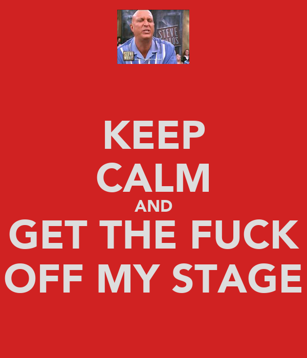 KEEP CALM AND GET THE FUCK OFF MY STAGE