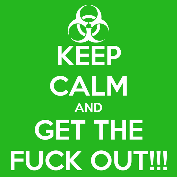KEEP CALM AND GET THE FUCK OUT!!!