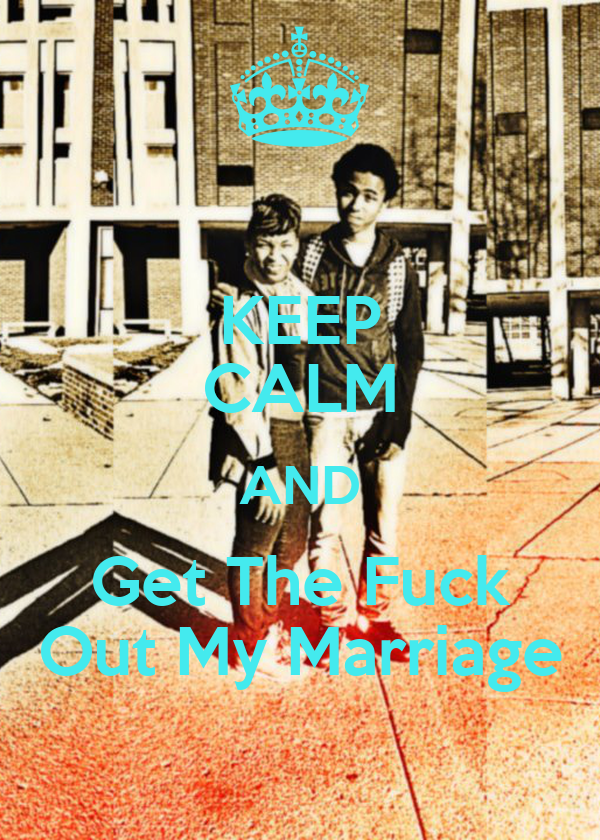 KEEP CALM AND Get The Fuck Out My Marriage